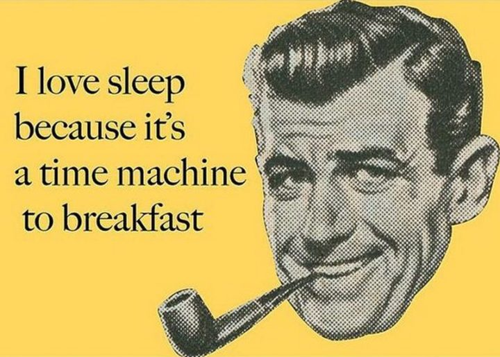 "Hilariously Funny Memes - ""I love sleep because it's a time machine to breakfast."""