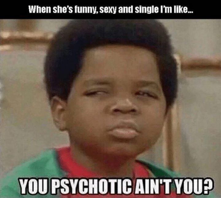 "Hilariously Funny Memes - ""When she's funny, sexy, and single and I'm like...You psychotic ain't you?"""