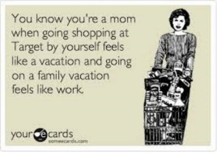 "101 Funny Mom Memes - ""You know you're a mom when going shopping at Target feels like a vacation and going on a family vacation feels like work."""