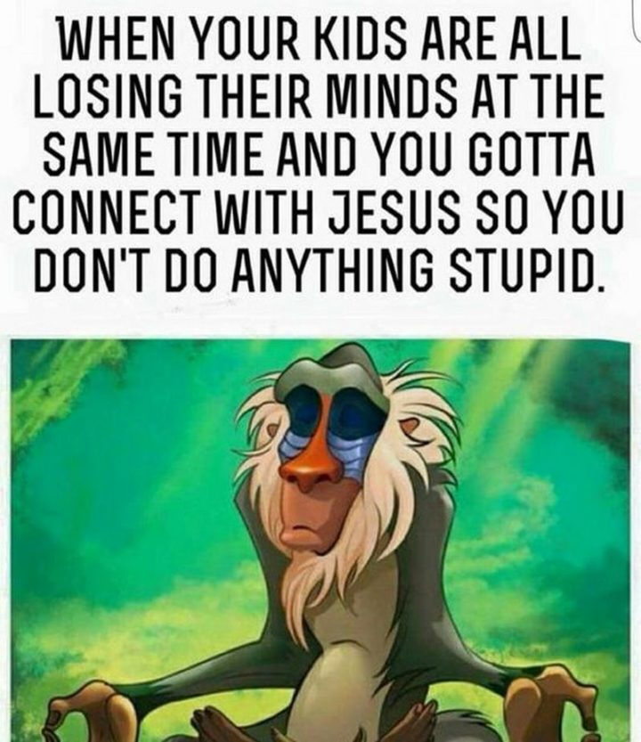 "101 Funny Mom Memes - ""When your kids are all losing their minds at the same time and you gotta connect with Jesus so you don't do anything stupid."""