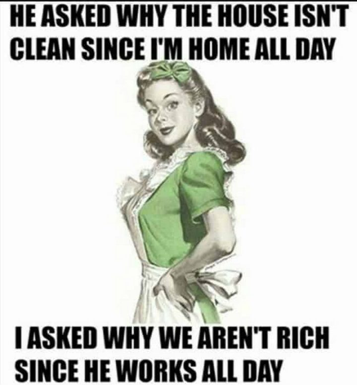 "101 Funny Mom Memes - ""He asked why the house isn't clean since I'm home all day. I asked why we aren't rich since he works all day."""