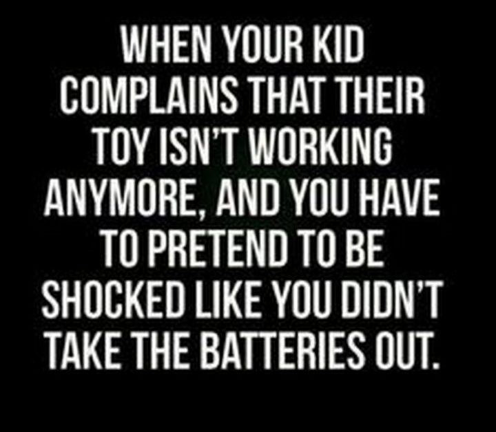 "101 Funny Mom Memes - ""When your kid complains that their toy isn't working anymore, and you have to pretend to be shocked like you didn't take the batteries out."""