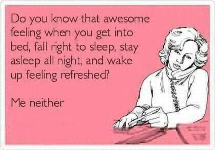"101 Funny Mom Memes - ""Do you know that awesome feeling when you get into bed, fall right to sleep, stay asleep all night, and wake up feeling refreshed? Me neither."""