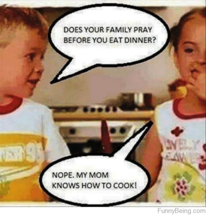 "101 Funny Mom Memes - ""Does your family pray before you eat dinner? Nope. My mom knows how to cook!"""