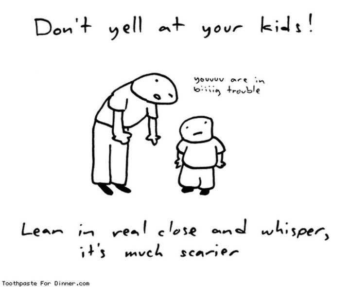 "101 Funny Mom Memes - ""Don't yell at your kids! Lean in real close and whisper, it's much scarier."""