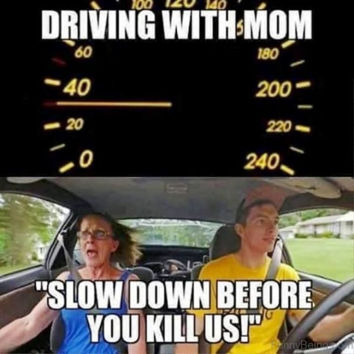 "101 Funny Mom Memes - ""Driving with mom: 'Slow down before you kill us!'"""
