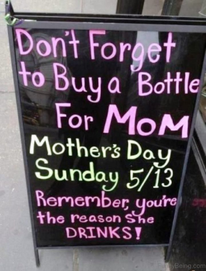 "101 Funny Mom Memes - ""Don't forget to buy a bottle for mom. Mother's Day Sunday 5/13. Remember, you're the reason she drinks!"""