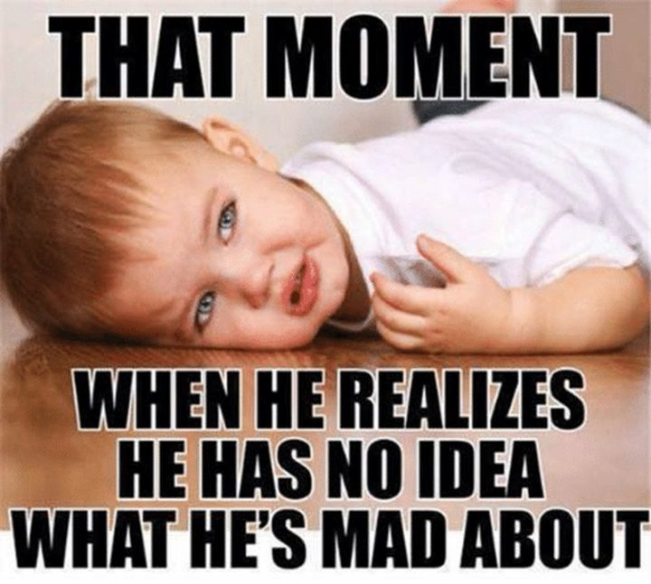 "101 Funny Mom Memes - ""That moment when he realizes he has no idea what he's mad about."""