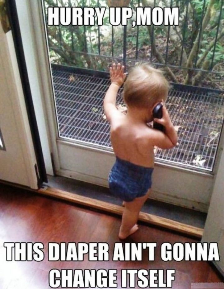 "101 Funny Mom Memes - ""Hurry up, mom. This diaper ain't gonna change itself."""