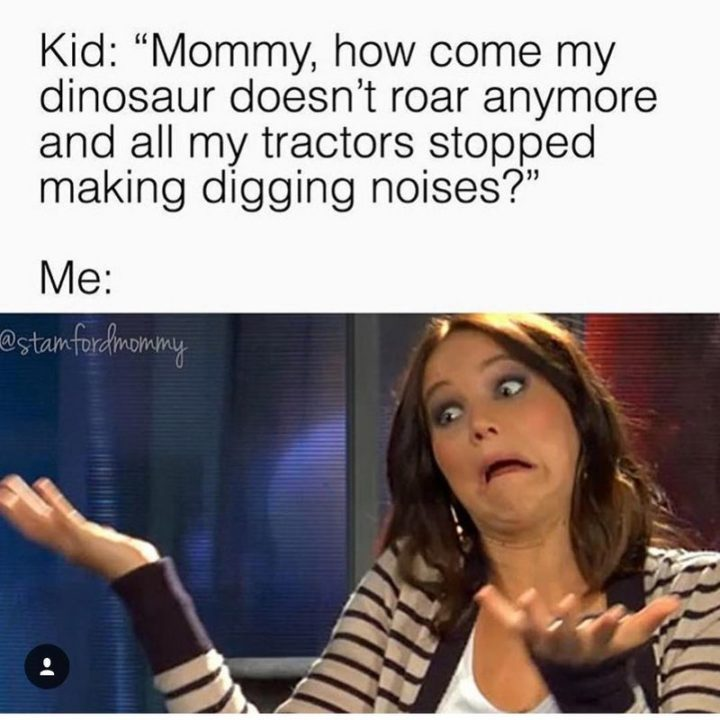"101 Funny Mom Memes - ""Kid: 'Mommy, how come my dinosaur doesn't roar anymore and all my tractors stopped making digging noises?' Me:"""
