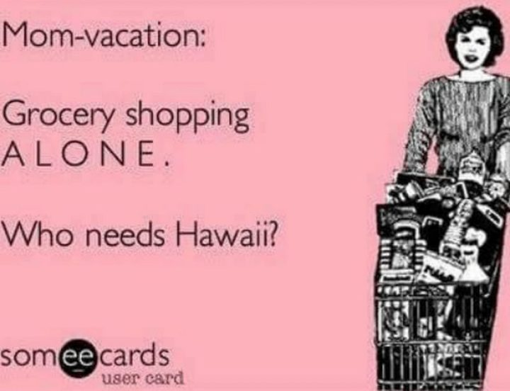 "101 Funny Mom Memes - ""Mom-vacation: Grocery shopping ALONE. Who needs Hawaii?"""