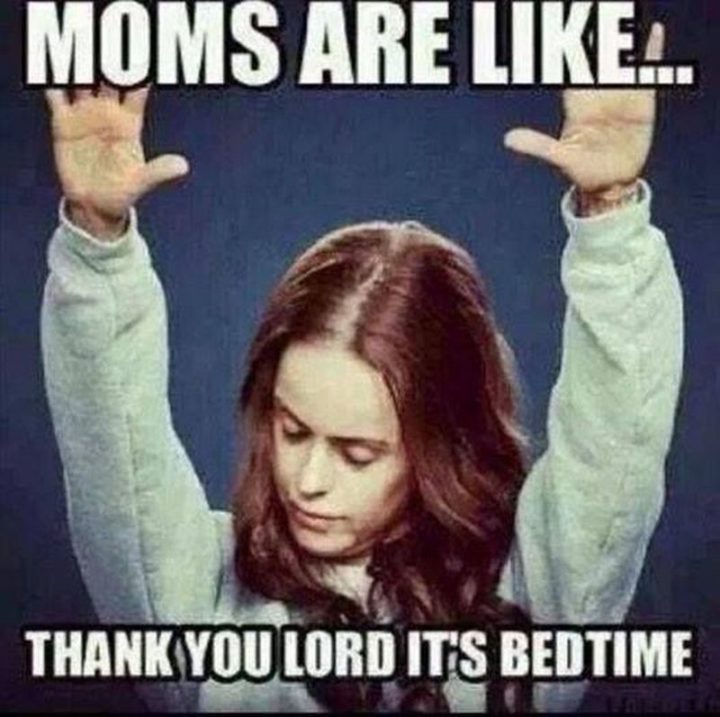 "101 Funny Mom Memes - ""Moms are like...Thank you Lord, it's bedtime."""