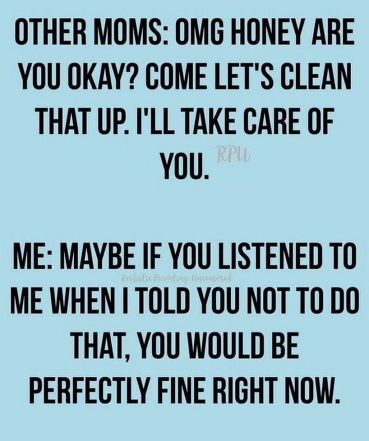 """101 Funny Mom Memes - """"Other moms: OMG honey are you okay? Come let's clean that up I'll take care of you. Me: Maybe if you listened to me when I told you not to do that, you would be perfectly fine right now."""""""