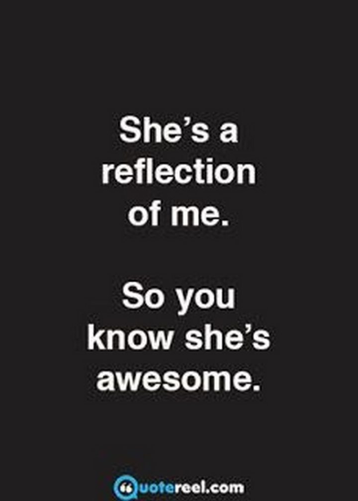 "101 Funny Mom Memes - ""She's a reflection of me. So you know she's awesome."""