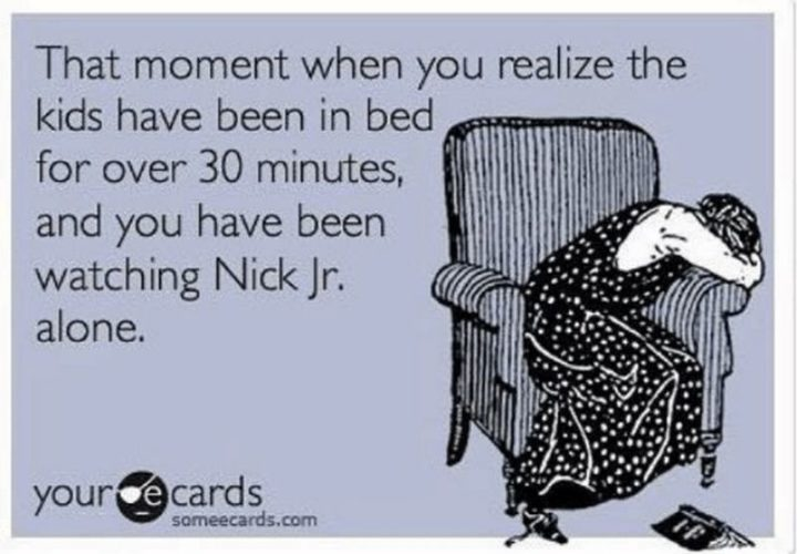 "101 Funny Mom Memes - ""That moment when you realize the kids have been in bed for over 30 minutes and you have been watching Nick Jr. alone."""