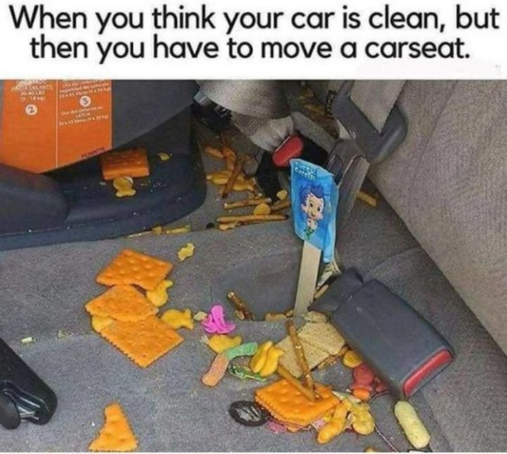 "101 Funny Mom Memes - ""When you think your car is clean, but then you have to move the car seat."""