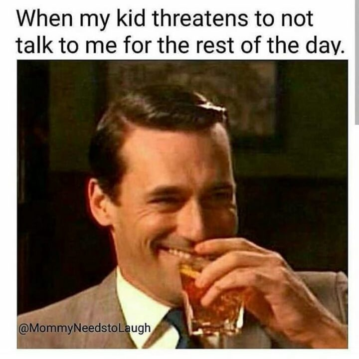 "101 Funny Mom Memes - ""When my kid threatens to not talk to me for the rest of the day."""