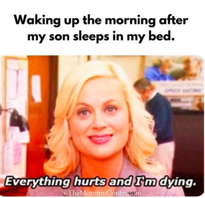 "101 Funny Mom Memes - ""Waking up the morning after my son sleeps in my bed. Everything hurts and I'm dying."""