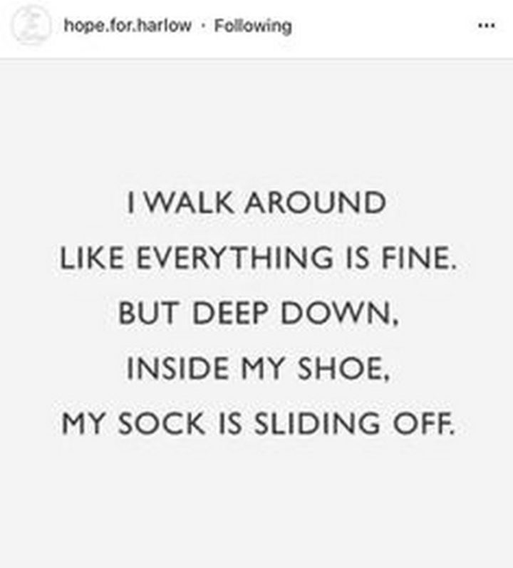 "101 Funny Mom Memes - ""I walk around like everything is fine. But deep down, inside my shoe, my sock is sliding off."""