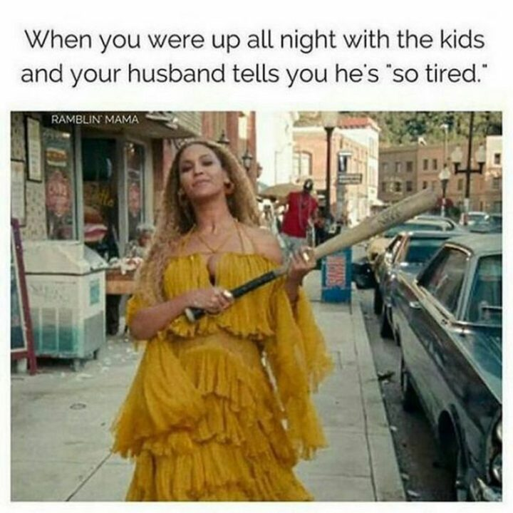 "101 Funny Mom Memes - ""When you were up all night with the kids and your husband tells you he's 'so tired.'"""