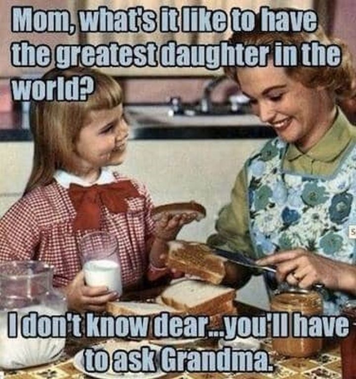 "101 Funny Mom Memes - ""Mom, what's it like to have the greatest daughter in the world? I don't know dear...you'll have to ask grandma."""