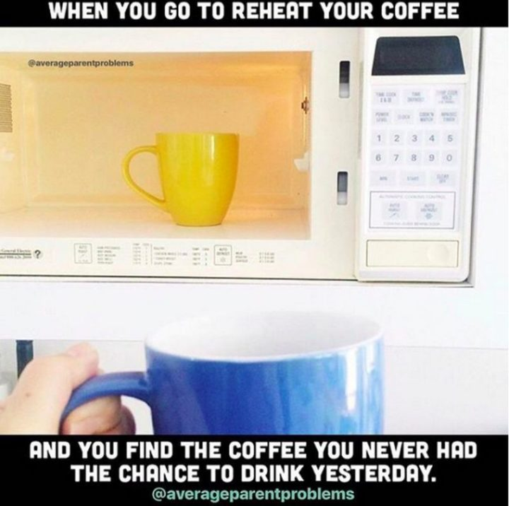 "101 Funny Mom Memes - ""When you go to reheat your coffee and you find the coffee you never had the chance to drink yesterday."""