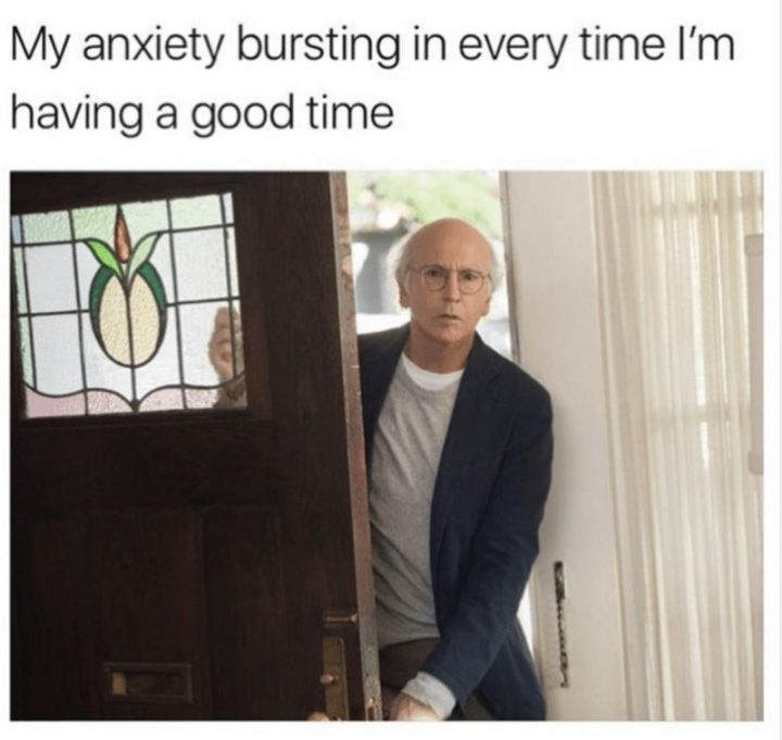 """101 Smile Memes - """"My anxiety bursting in every time I'm having a good time."""""""