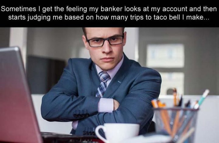 """101 Smile Memes - """"Sometimes I get the feeling my banker looks at my account and then starts judging me based on how many trips to Taco Bell I make..."""""""