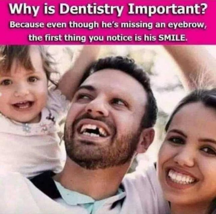 """101 Smile Memes - """"Why is dentistry important? Because even though he's missing an eyebrow, the first thing you notice is his SMILE."""""""
