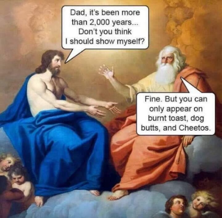 "65 Christian Jesus Memes - ""Dad, it's been more than 2,000 years...Don't you think I should show myself? Fine. But you can only appear on burnt toast, dog butts, and Cheetos."""