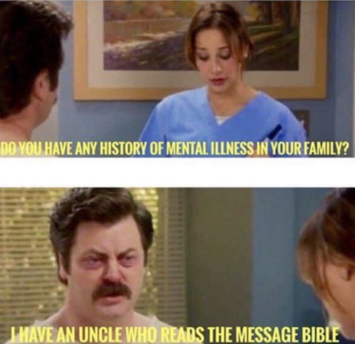 "65 Christian Jesus Memes - ""Do you have any history of mental illness in your family? I have an uncle who reads the message bible."""