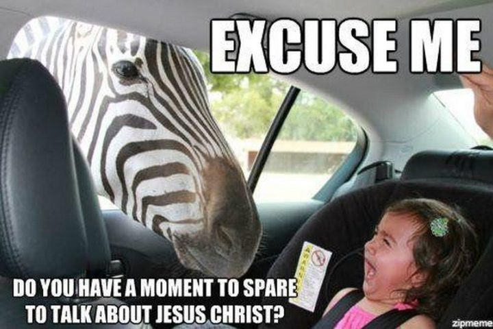 "65 Christian Jesus Memes - ""Excuse me. Do you have a moment to spare to talk about Jesus Christ?"""