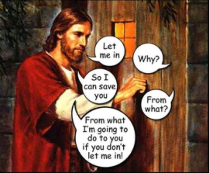"65 Christian Jesus Memes - ""Let me in. Why? So I can save you. From what? From what I'm going to do to you if you don't let me in!"""