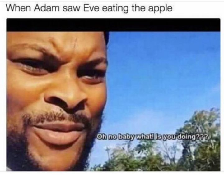 "65 Christian Jesus Memes - ""When Adam saw Eve eating the apple. Oh no baby what is you doing???"""