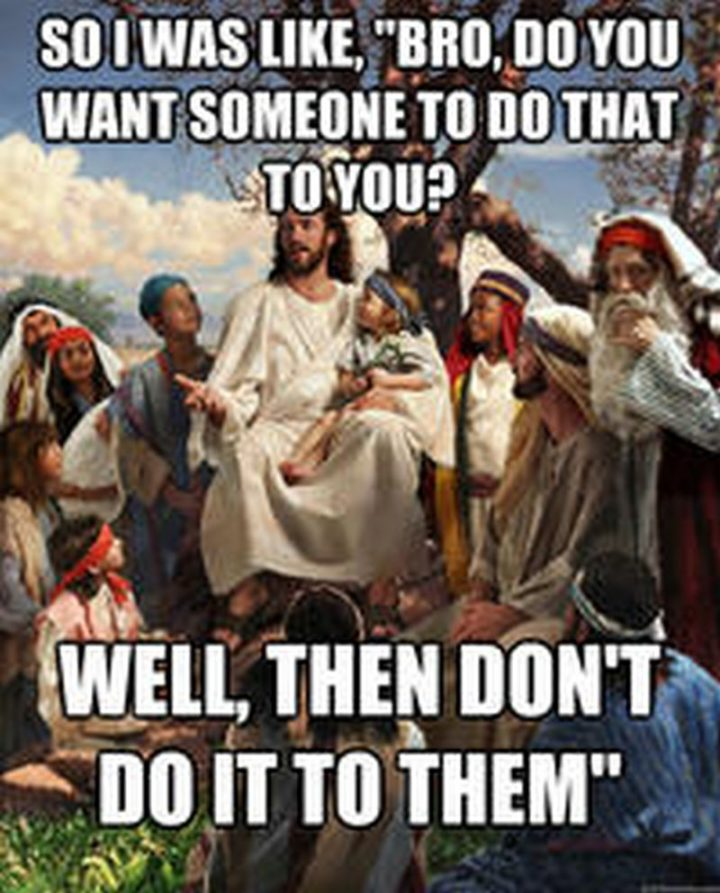 "65 Christian Jesus Memes - ""So I was like, 'Bro, do you want someone to do that to you? Well, then don't do it to them.'"""