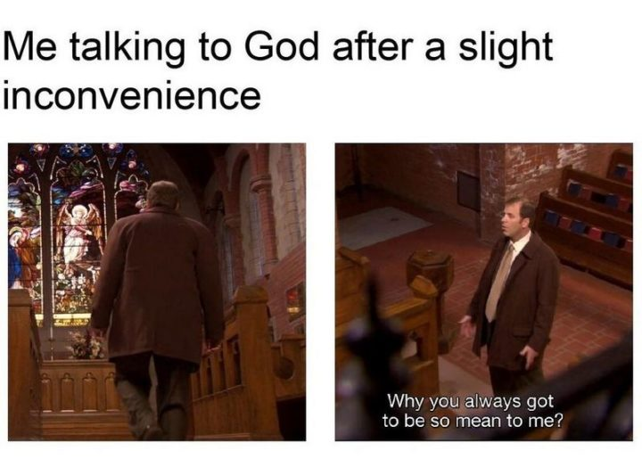 "65 Christian Jesus Memes - ""Me talking to God after a slight inconvenience. Why you always got to be so mean to me?"""