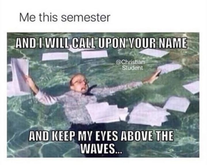 "65 Christian Jesus Memes - ""Me this semester: And I will call upon your name and keep my eyes above the waves..."""