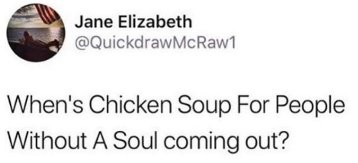 "61 Depression Memes - ""When's Chicken Soup For People Without A Soul coming out?"""