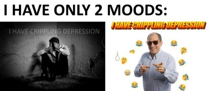 """61 Depression Memes - """"I have only 2 moods: I have crippling depression. I have crippling depression."""""""