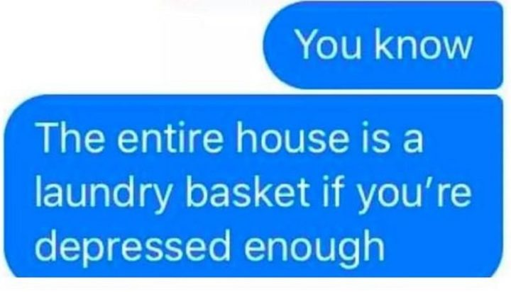 "61 Depression Memes - ""You know. The entire house is a laundry basket if you're depressed enough."""