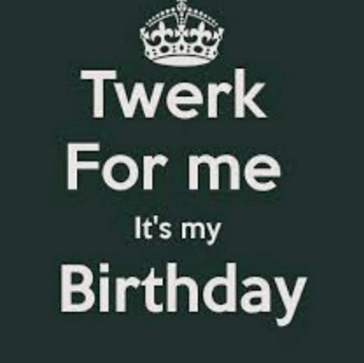"101 It's My Birthday Memes - ""Twerk for me it's my birthday."""