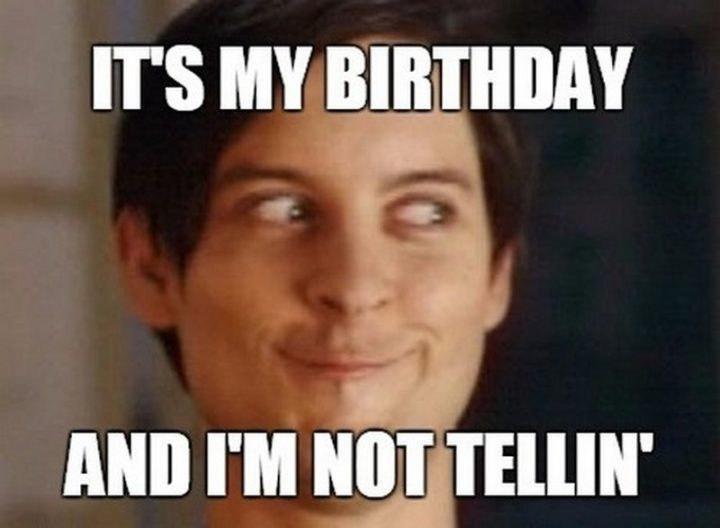 "101 It's My Birthday Memes - ""It's my birthday and I'm not tellin'."""
