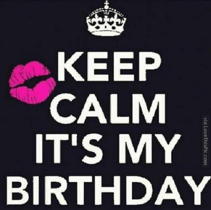 "101 It's My Birthday Memes - ""Keep calm it's my birthday."""