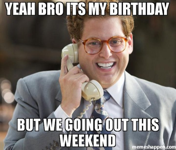 "101 It's My Birthday Memes - ""Yeah bro it's my birthday but we doing out this weekend."""
