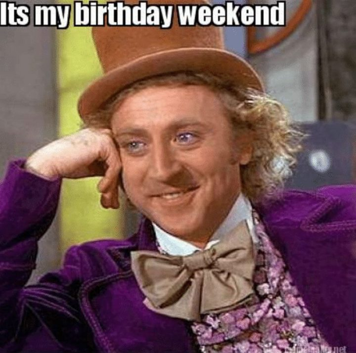 "101 It's My Birthday Memes - ""It's my birthday weekend."""