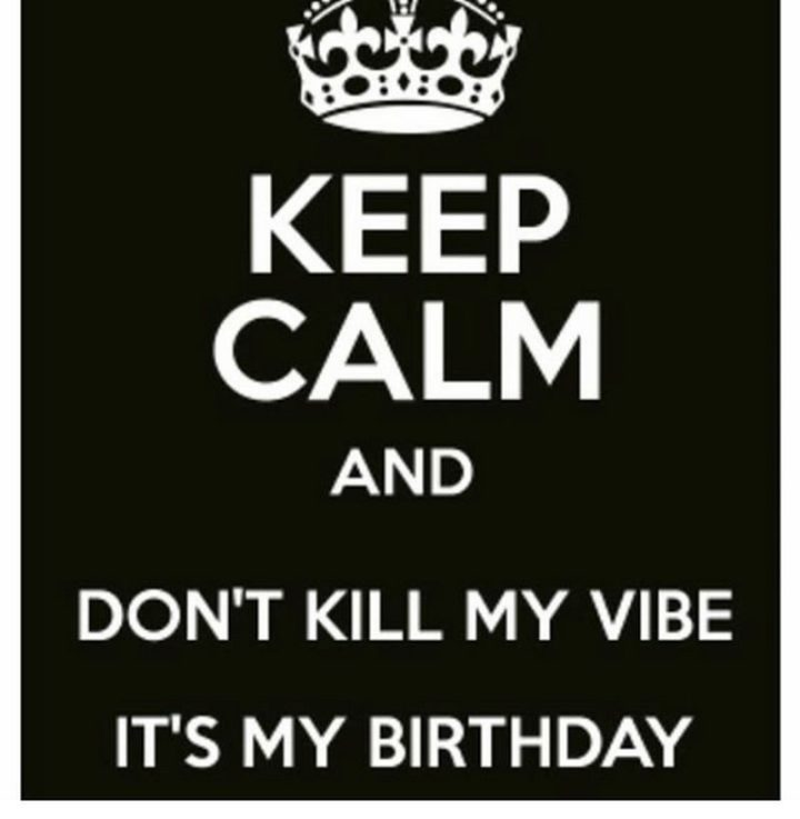 "101 It's My Birthday Memes - ""Keep calm and don't kill my vibe. It's my birthday."""