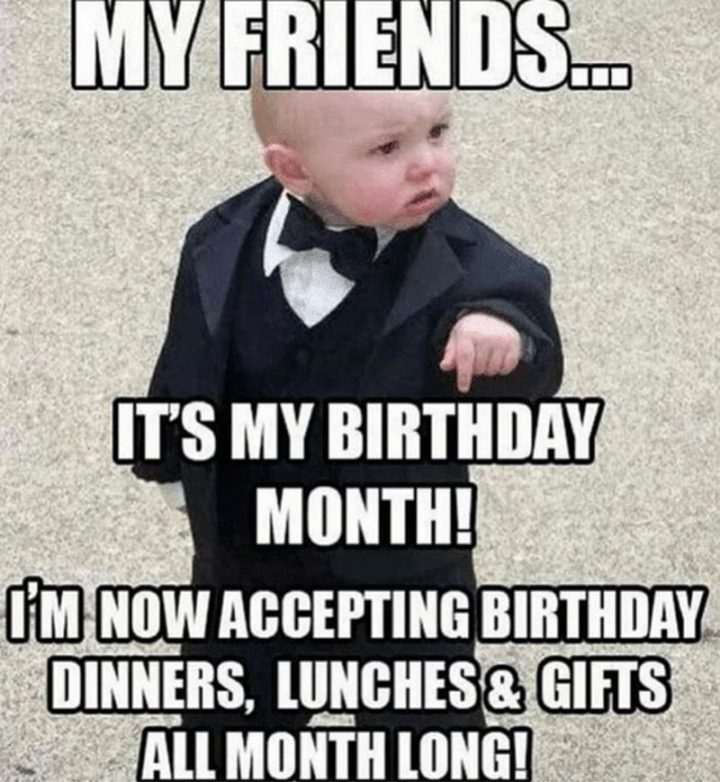 "101 It's My Birthday Memes - ""My friends...It's my birthday month! I'm now accepting birthday dinners, lunches, and gifts all month long!"""