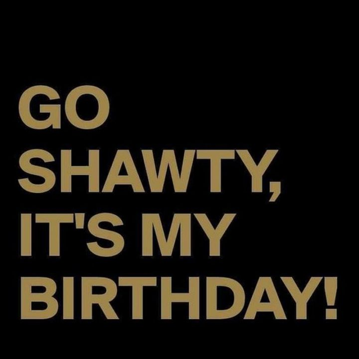 "101 It's My Birthday Memes - ""Go shawty, it's my birthday!"""