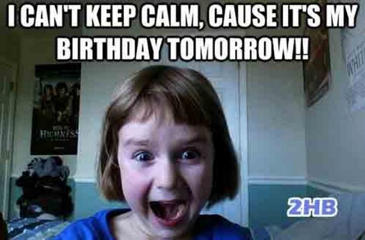 "101 It's My Birthday Memes - ""I can't keep calm, cause it's my birthday tomorrow!!"""