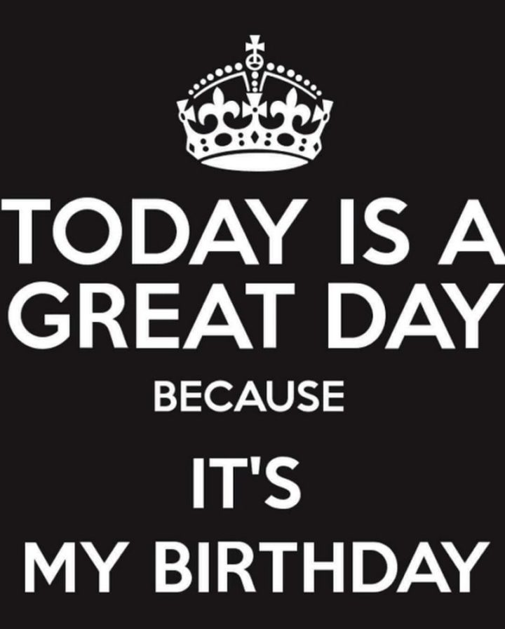 "101 It's My Birthday Memes - ""Today is a great day because it's my birthday."""